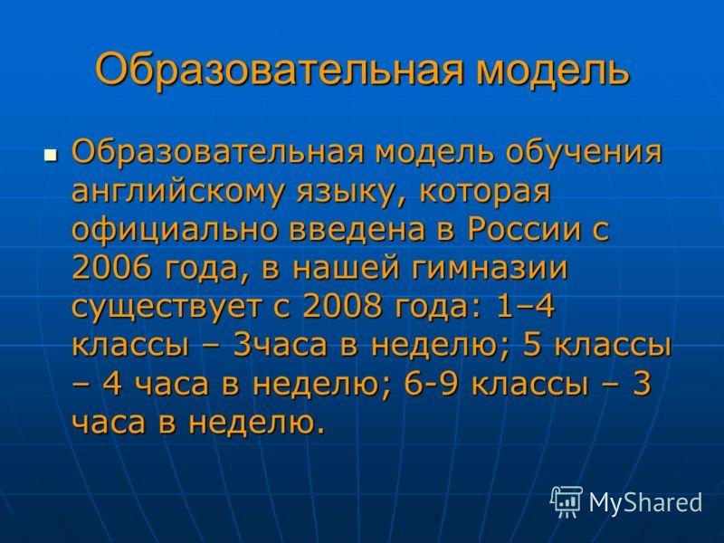 Образовательная модель Образовательная модель обучения английскому языку, которая официально введена в России с 2006 года, в нашей гимназии существует с 2008 года: 1–4 классы – 3часа в неделю; 5 классы – 4 часа в неделю; 6-9 классы – 3 часа в неделю.
