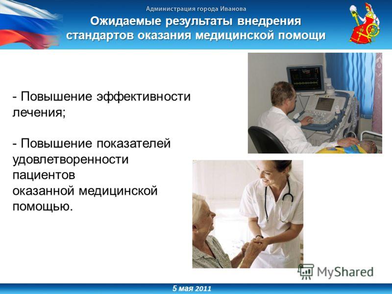 5 мая 2011 Ожидаемые результаты внедрения стандартов оказания медицинской помощи - Повышение эффективности лечения; - Повышение показателей удовлетворенности пациентов оказанной медицинской помощью.