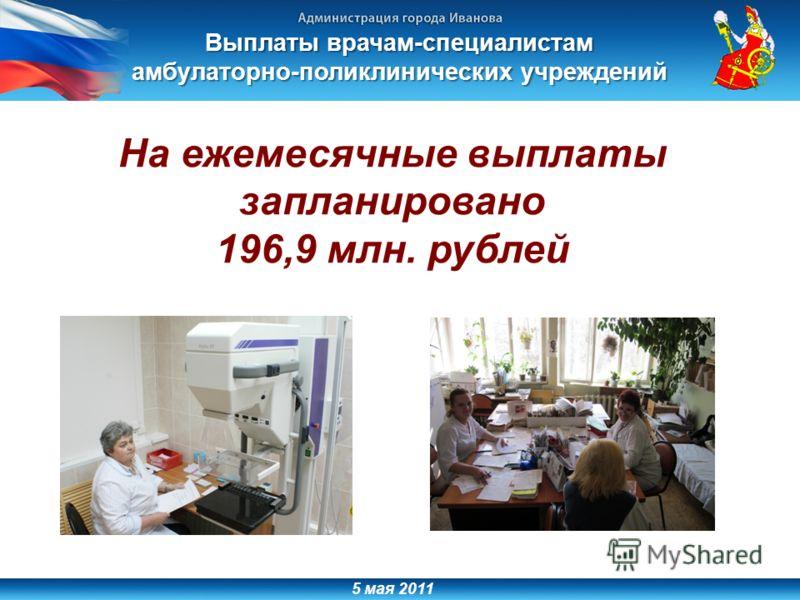 5 мая 2011 Выплаты врачам-специалистам амбулаторно-поликлинических учреждений На ежемесячные выплаты запланировано 196,9 млн. рублей