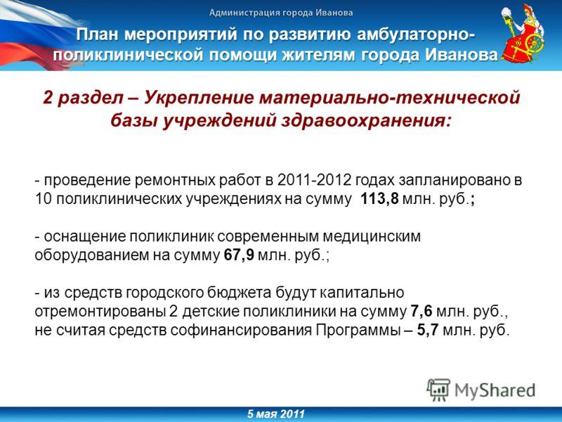 5 мая 2011 2 раздел – Укрепление материально-технической базы учреждений здравоохранения: - проведение ремонтных работ в 2011-2012 годах запланировано в 10 поликлинических учреждениях на сумму 113,8 млн. руб.; - оснащение поликлиник современным медиц