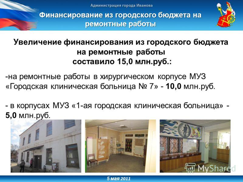 5 мая 2011 Увеличение финансирования из городского бюджета на ремонтные работы составило 15,0 млн.руб.: -на ремонтные работы в хирургическом корпусе МУЗ «Городская клиническая больница 7» - 10,0 млн.руб. - в корпусах МУЗ «1-ая городская клиническая б