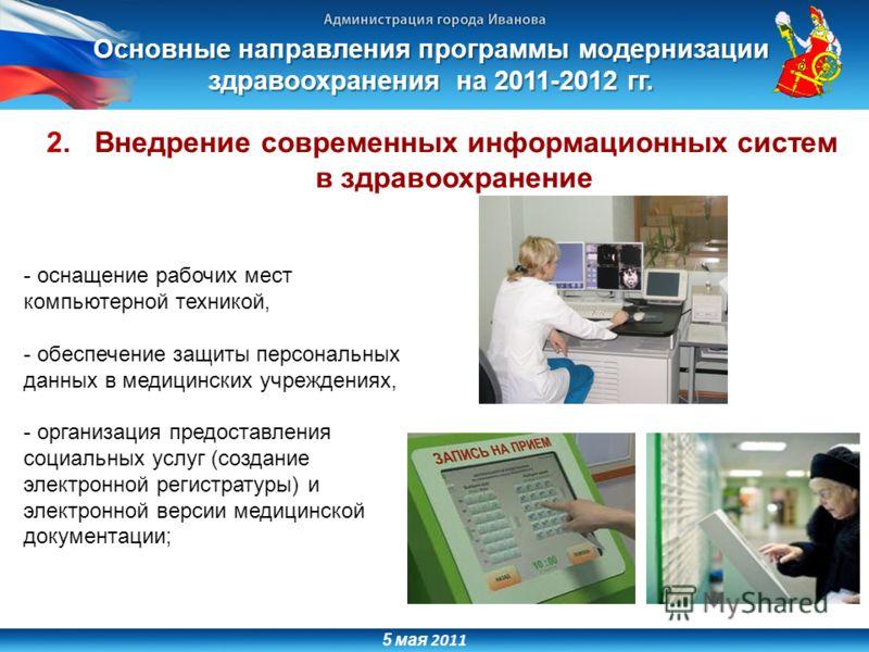 5 мая 2011 2. Внедрение современных информационных систем в здравоохранение - оснащение рабочих мест компьютерной техникой, - обеспечение защиты персональных данных в медицинских учреждениях, - организация предоставления социальных услуг (создание эл