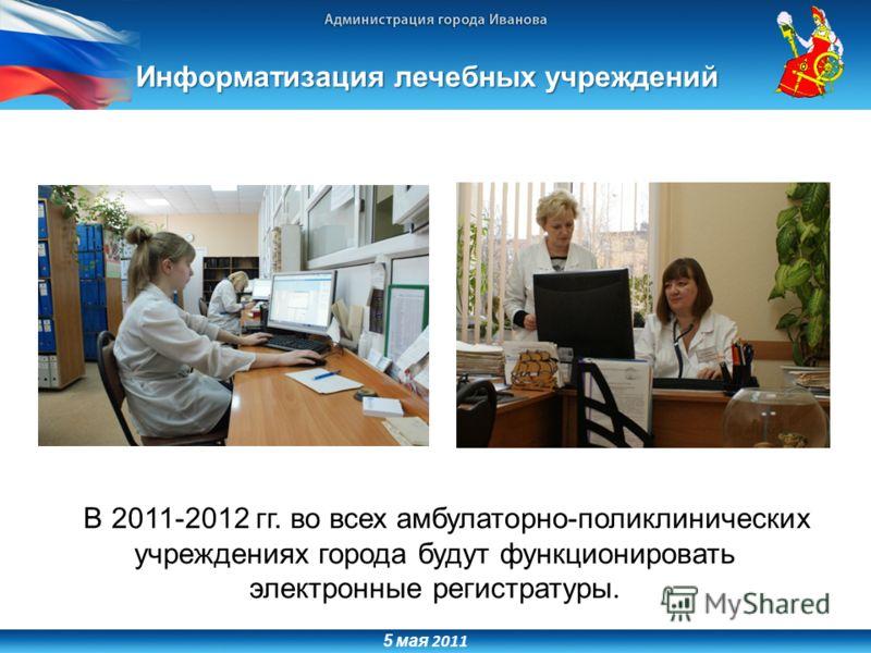 5 мая 2011 Информатизация лечебных учреждений В 2011-2012 гг. во всех амбулаторно-поликлинических учреждениях города будут функционировать электронные регистратуры.