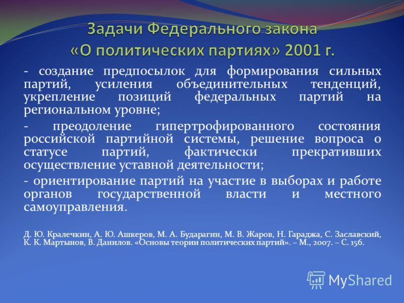 - создание предпосылок для формирования сильных партий, усиления объединительных тенденций, укрепление позиций федеральных партий на региональном уровне; - преодоление гипертрофированного состояния российской партийной системы, решение вопроса о стат