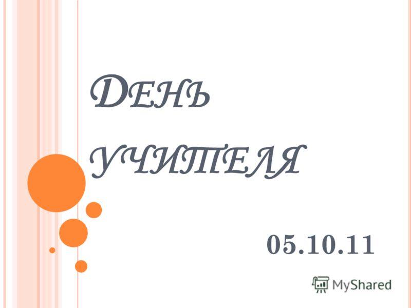 Д ЕНЬ УЧИТЕЛЯ 05.10.11