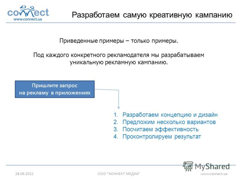 05.07.2012ООО КОННЕКТ МЕДИАwww.connect.ua Разработаем самую креативную кампанию Приведенные примеры – только примеры. Под каждого конкретного рекламодателя мы разрабатываем уникальную рекламную кампанию. Пришлите запрос на рекламу в приложениях 1.Раз