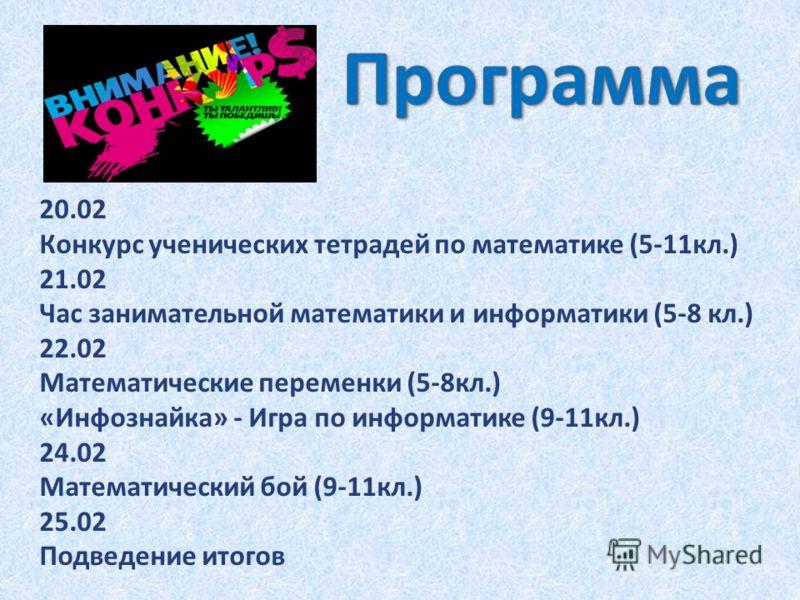 20.02 Конкурс ученических тетрадей по математике (5-11кл.) 21.02 Час занимательной математики и информатики (5-8 кл.) 22.02 Математические переменки (5-8кл.) «Инфознайка» - Игра по информатике (9-11кл.) 24.02 Математический бой (9-11кл.) 25.02 Подвед