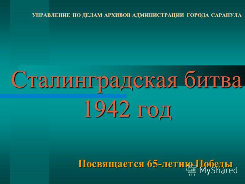 1 Сталинградская битва 1942 год УПРАВЛЕНИЕ ПО ДЕЛАМ АРХИВОВ АДМИНИСТРАЦИИ ГОРОДА САРАПУЛА Посвящается 65-летию Победы