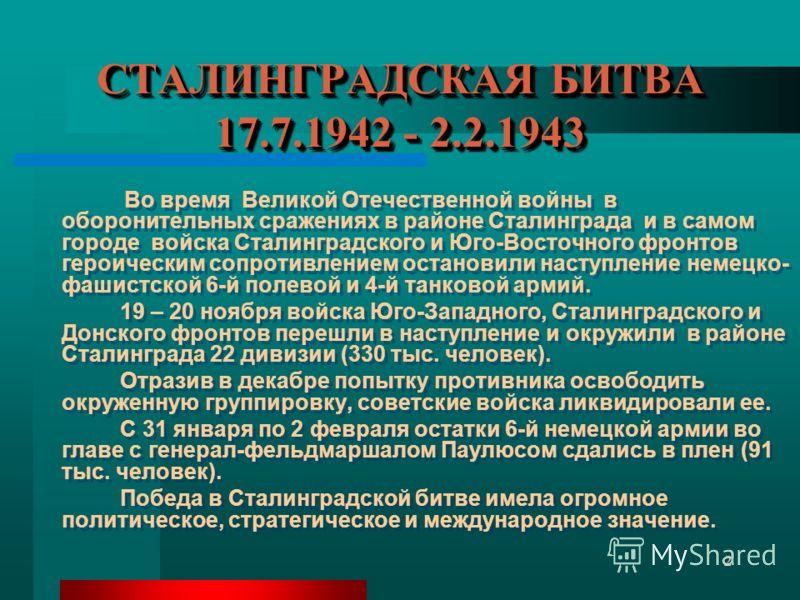 2 СТАЛИНГРАДСКАЯ БИТВА 17.7.1942 - 2.2.1943 Во время Великой Отечественной войны в оборонительных сражениях в районе Сталинграда и в самом городе войска Сталинградского и Юго-Восточного фронтов героическим сопротивлением остановили наступление немецк