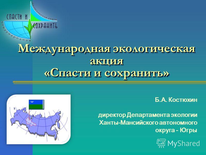 Международная экологическая акция «Спасти и сохранить» Б.А. Костюхин директор Департамента экологии Ханты-Мансийского автономного округа - Югры