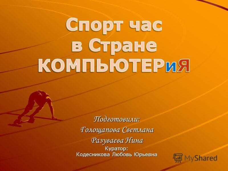 Подготовили: Голощапова Светлана Разуваева Нина Куратор: Кодесникова Любовь Юрьевна