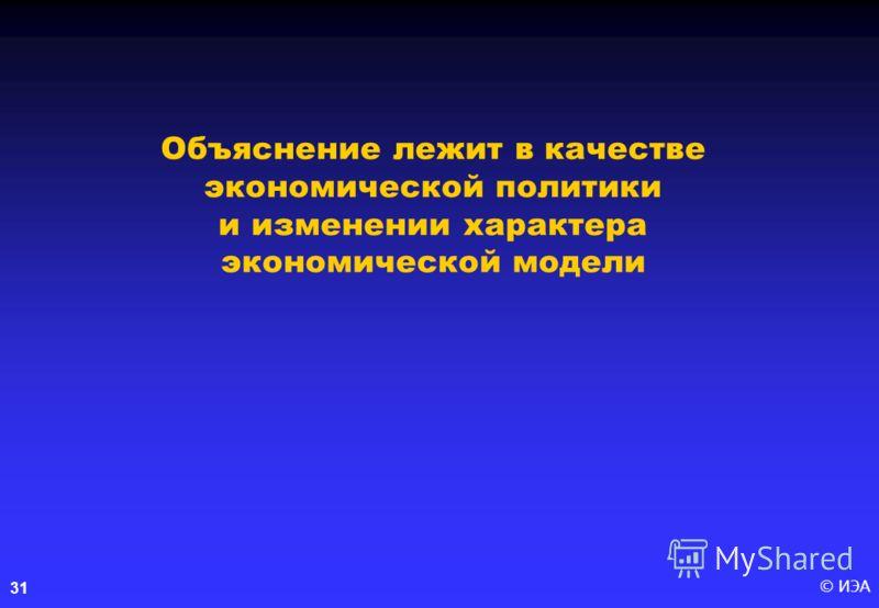 © ИЭА 31 Объяснение лежит в качестве экономической политики и изменении характера экономической модели