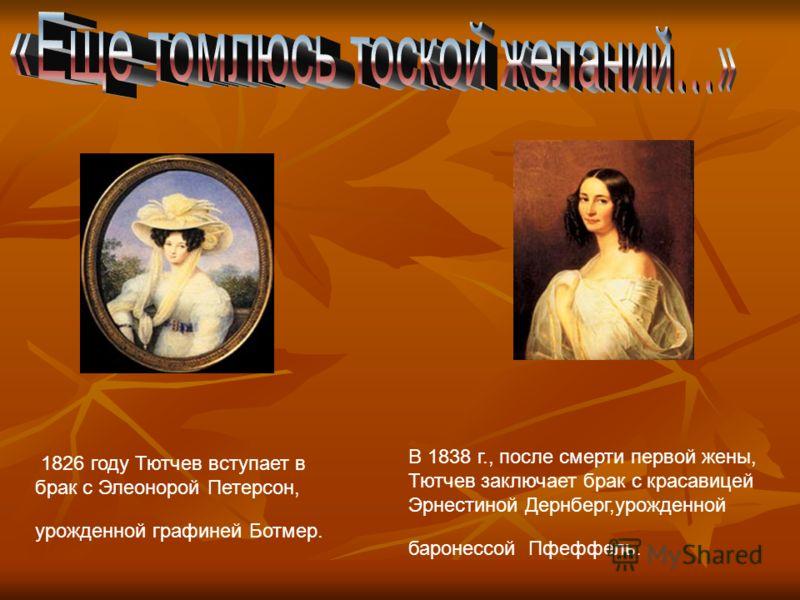 1826 году Тютчев вступает в брак с Элеонорой Петерсон, урожденной графиней Ботмер. В 1838 г., после смерти первой жены, Тютчев заключает брак с красавицей Эрнестиной Дернберг,урожденной баронессой Пфеффель.