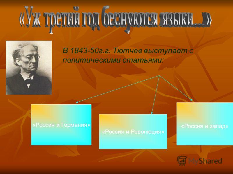 В 1843-50г.г. Тютчев выступает с политическими статьями: «Россия и Германия» «Россия и Революция» «Россия и запад»