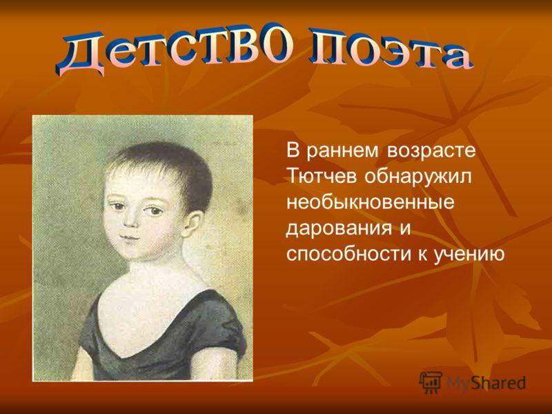 В раннем возрасте Тютчев обнаружил необыкновенные дарования и способности к учению