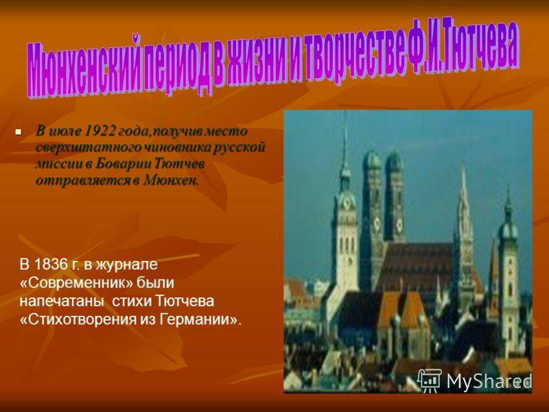 В июле 1922 года,получив место сверхштатного чиновника русской миссии в Боварии Тютчев отправляется в Мюнхен. В июле 1922 года,получив место сверхштатного чиновника русской миссии в Боварии Тютчев отправляется в Мюнхен. В 1836 г. в журнале «Современн