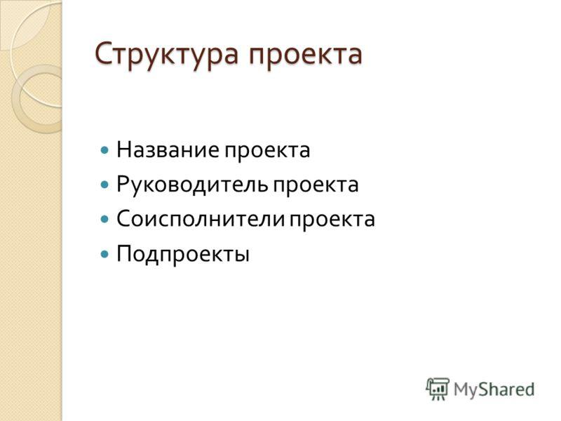 Структура проекта Название проекта Руководитель проекта Соисполнители проекта Подпроекты