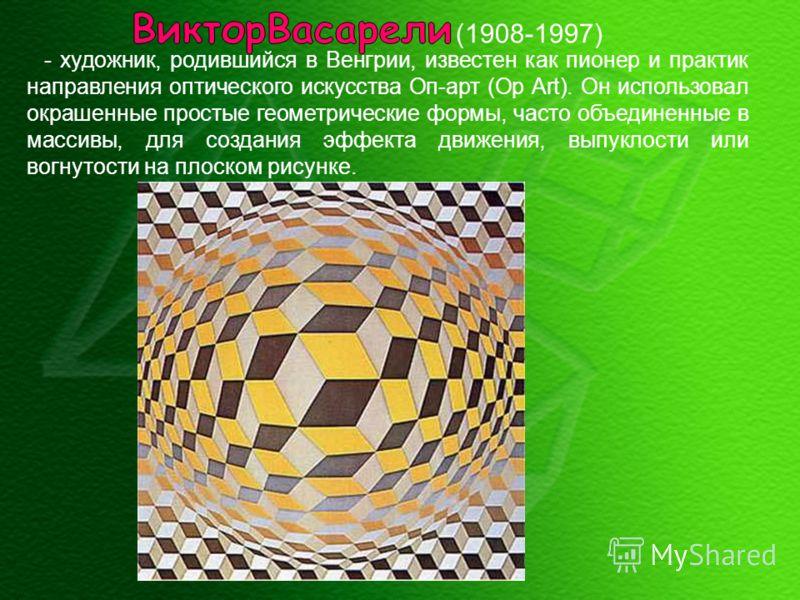 - художник, родившийся в Венгрии, известен как пионер и практик направления оптического искусства Оп-арт (Op Art). Он использовал окрашенные простые геометрические формы, часто объединенные в массивы, для создания эффекта движения, выпуклости или вог