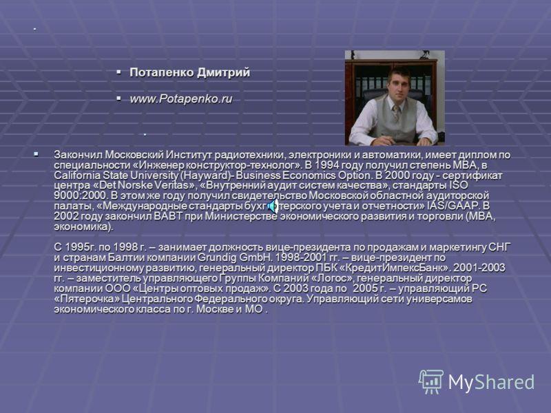 Потапенко Дмитрий Потапенко Дмитрий www.Potapenko.ru www.Potapenko.ru Закончил Московский Институт радиотехники, электроники и автоматики, имеет диплом по специальности «Инженер конструктор-технолог». В 1994 году получил степень МВА, в California Sta