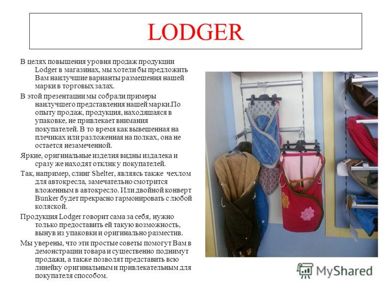 LODGER В целях повышения уровня продаж продукции Lodger в магазинах, мы хотели бы предложить Вам наилучшие варианты размещения нашей марки в торговых залах. В этой презентации мы собрали примеры наилучшего представления нашей марки.По опыту продаж, п