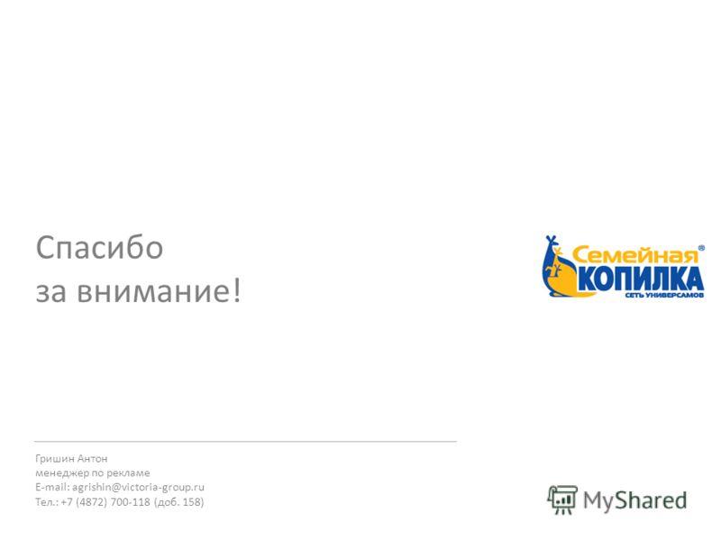 Гришин Антон менеджер по рекламе E-mail: agrishin@victoria-group.ru Тел.: +7 (4872) 700-118 (доб. 158) Спасибо за внимание!