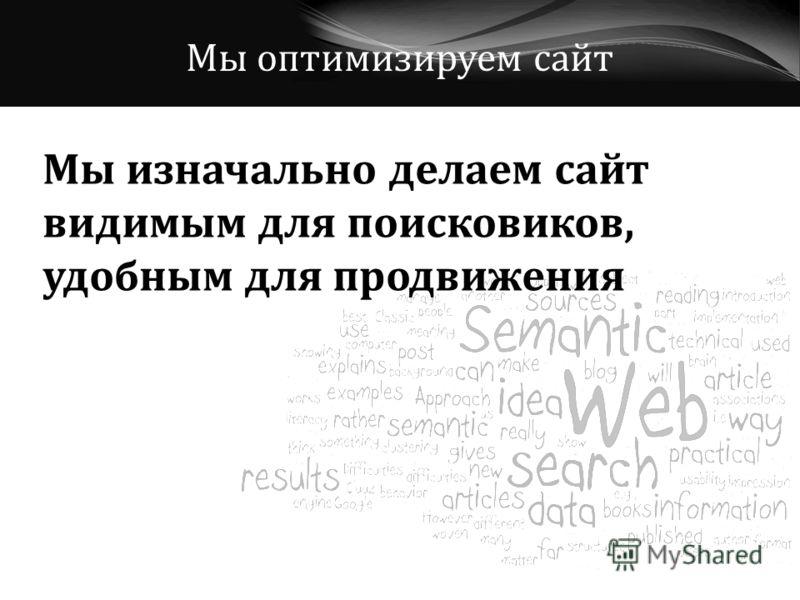 Мы оптимизируем сайт Мы изначально делаем сайт видимым для поисковиков, удобным для продвижения