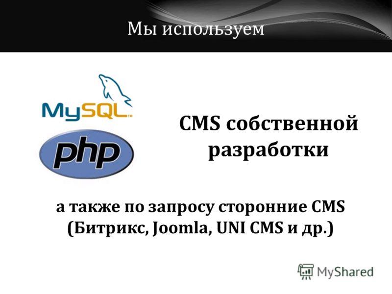 Мы используем CMS собственной разработки а также по запросу сторонние CMS (Битрикс, Joomla, UNI CMS и др.)