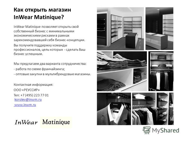 Как открыть магазин InWear Matinique? InWear Matinique позволяет открыть свой собственный бизнес с минимальными экономическими рисками в рамках зарекомендовавшей себя бизнес-концепции. Вы получите поддержку команды профессионалов, цель которых - сдел