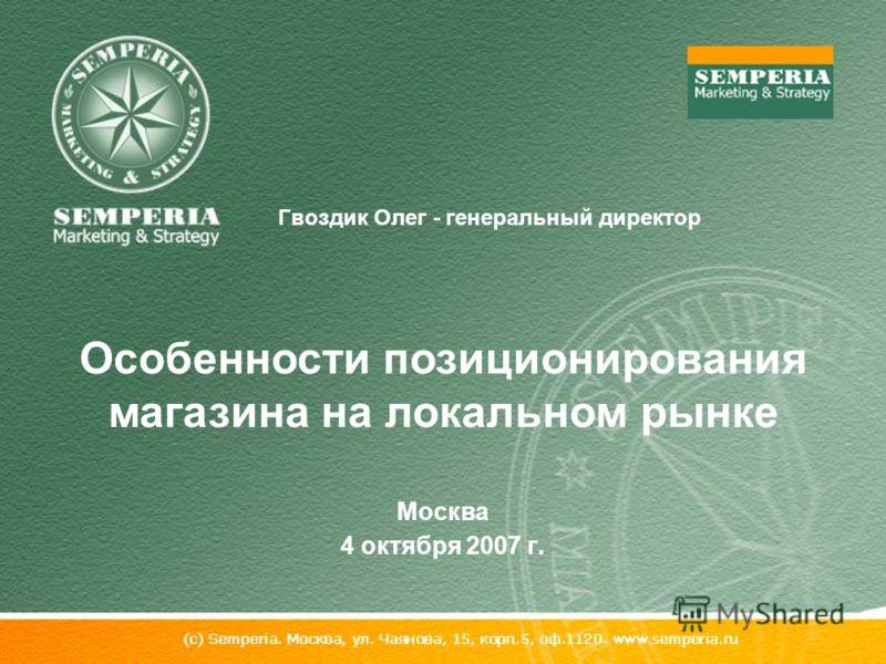 Гвоздик Олег - генеральный директор Особенности позиционирования магазина на локальном рынке Москва 4 октября 2007 г.