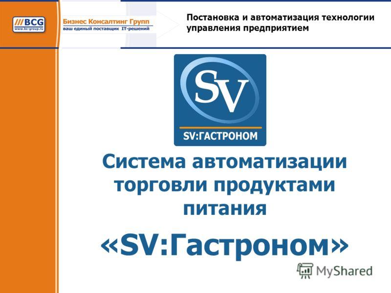 Система автоматизации торговли продуктами питания «SV:Гастроном» Постановка и автоматизация технологии управления предприятием