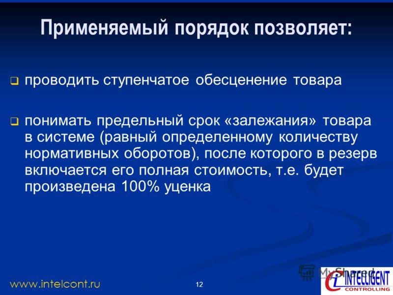 12 www.intelcont.ru Применяемый порядок позволяет: проводить ступенчатое обесценение товара понимать предельный срок «залежания» товара в системе (равный определенному количеству нормативных оборотов), после которого в резерв включается его полная ст