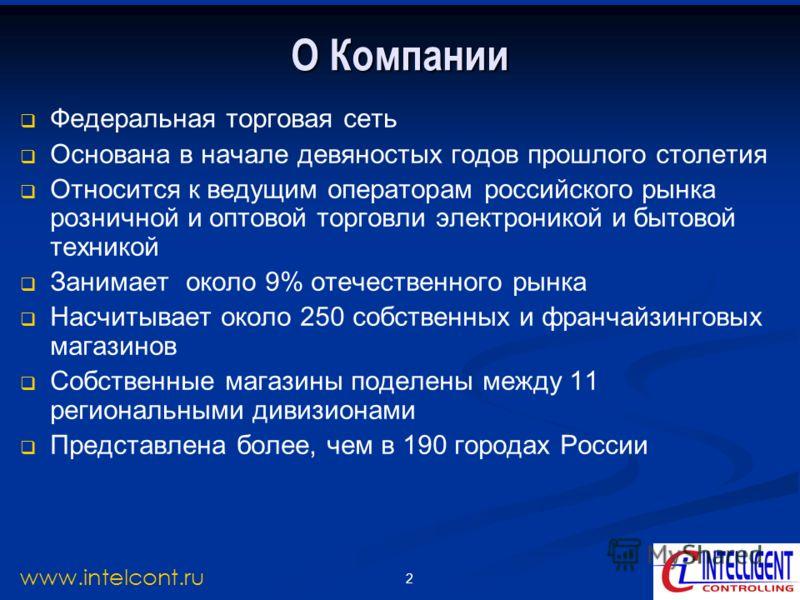 2 www.intelcont.ru О Компании Федеральная торговая сеть Основана в начале девяностых годов прошлого столетия Относится к ведущим операторам российского рынка розничной и оптовой торговли электроникой и бытовой техникой Занимает около 9% отечественног