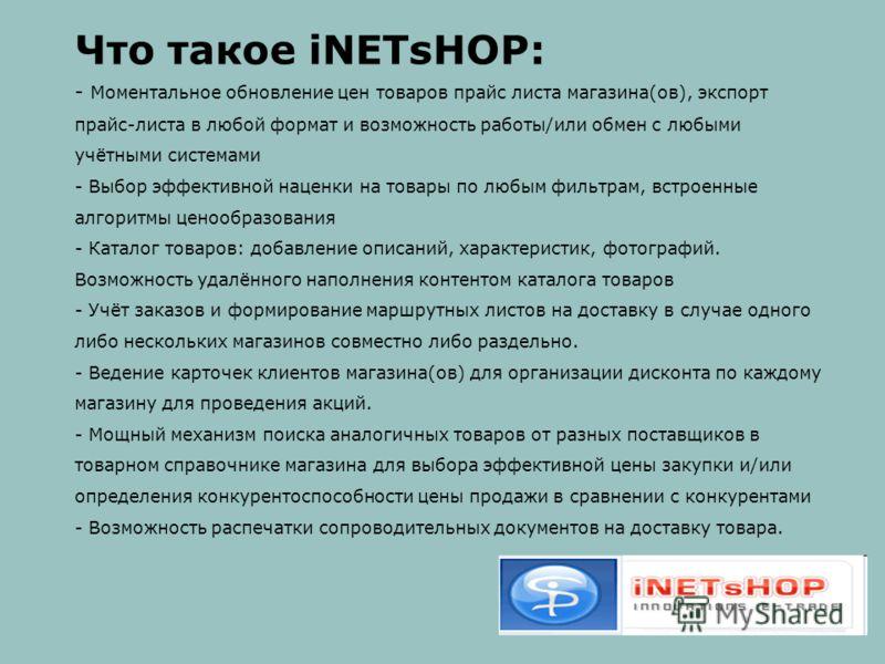 Что такое iNETsHOP: - Моментальное обновление цен товаров прайс листа магазина(ов), экспорт прайс-листа в любой формат и возможность работы/или обмен с любыми учётными системами - Выбор эффективной наценки на товары по любым фильтрам, встроенные алго