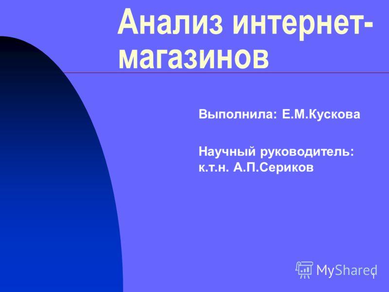 1 Анализ интернет- магазинов Выполнила: Е.М.Кускова Научный руководитель: к.т.н. А.П.Сериков