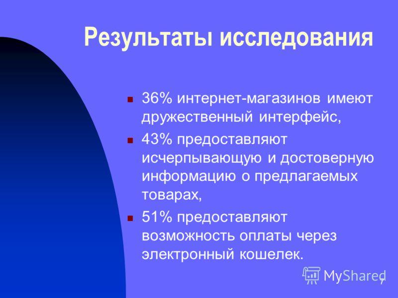 7 Результаты исследования 36% интернет-магазинов имеют дружественный интерфейс, 43% предоставляют исчерпывающую и достоверную информацию о предлагаемых товарах, 51% предоставляют возможность оплаты через электронный кошелек.