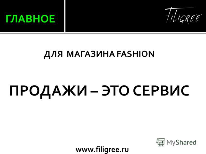 www.filigree.ru ГЛАВНОЕ ДЛЯ МАГАЗИНА FASHION ПРОДАЖИ – ЭТО СЕРВИС