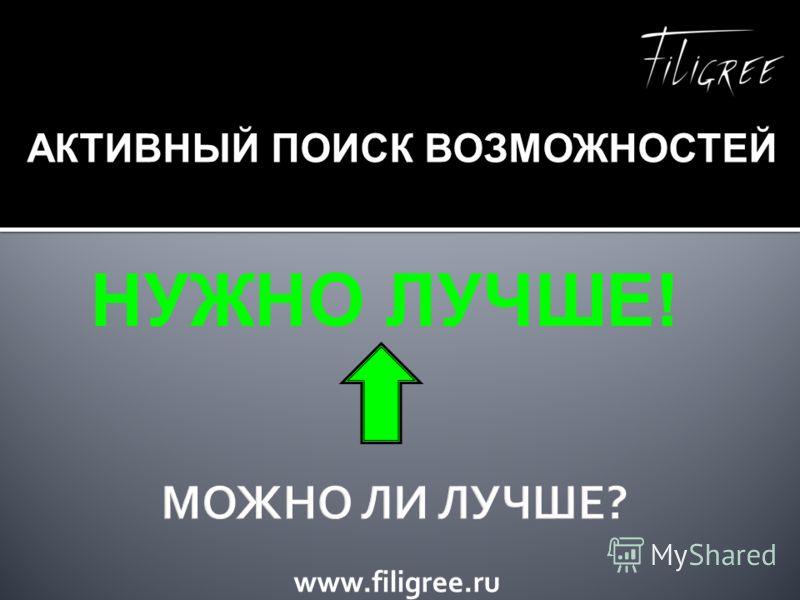 www.filigree.ru НУЖНО ЛУЧШЕ! АКТИВНЫЙ ПОИСК ВОЗМОЖНОСТЕЙ