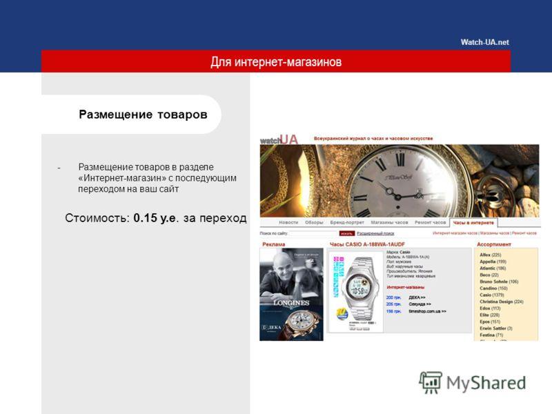 Для интернет-магазинов Размещение товаров -Размещение товаров в разделе «Интернет-магазин» с последующим переходом на ваш сайт Watch-UA.net Стоимость: 0.15 у.е. за переход