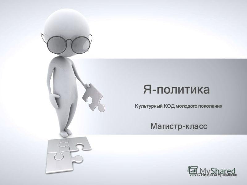 Я-политика Магистр-класс © Николай Артёменко Культурный КОД молодого поколения