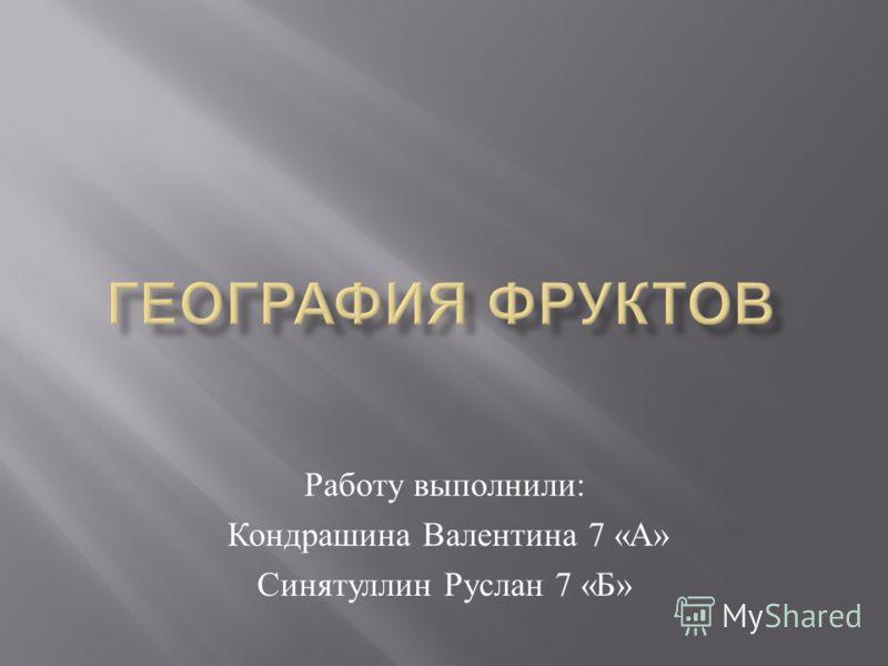 Работу выполнили : Кондрашина Валентина 7 « А » Синятуллин Руслан 7 « Б »