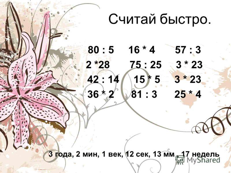 Считай быстро. 80 : 5 16 * 4 57 : 3 2 *28 75 : 25 3 * 23 42 : 14 15 * 5 3 * 23 36 * 2 81 : 3 25 * 4 3 года, 2 мин, 1 век, 12 сек, 13 мм, 17 недель