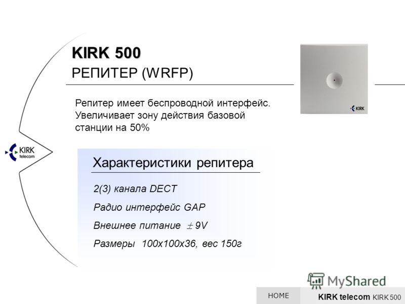 KIRK 500 РЕПИТЕР (WRFP) Репитер имеет беспроводной интерфейс. Увеличивает зону действия базовой станции на 50% 2(3) канала DECT Радио интерфейс GAP Внешнее питание 9V Размеры 100х100х36, вес 150г Характеристики репитера KIRK telecom KIRK 500 HOME