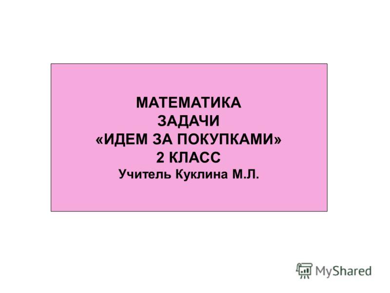 МАТЕМАТИКА ЗАДАЧИ «ИДЕМ ЗА ПОКУПКАМИ» 2 КЛАСС Учитель Куклина М.Л.