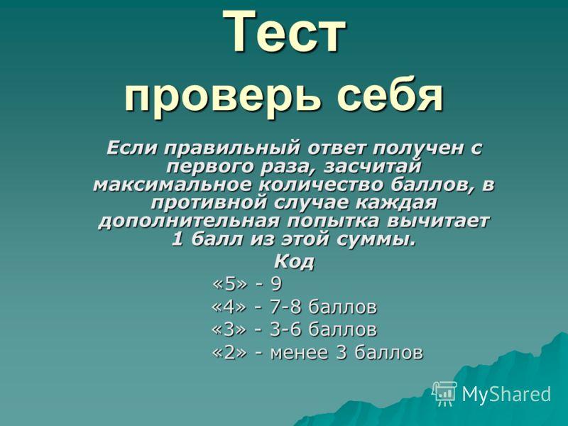 Тест проверь себя Если правильный ответ получен с первого раза, засчитай максимальное количество баллов, в противной случае каждая дополнительная попытка вычитает 1 балл из этой суммы. Код «5» - 9 «5» - 9 «4» - 7-8 баллов «3» - 3-6 баллов «2» - менее