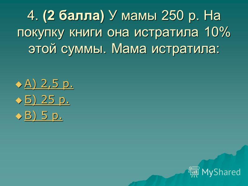 4. (2 балла) У мамы 250 р. На покупку книги она истратила 10% этой суммы. Мама истратила: А) 2,5 р. А) 2,5 р. А) 2,5 р. А) 2,5 р. Б) 25 р. Б) 25 р. Б) 25 р. Б) 25 р. В) 5 р. В) 5 р. В) 5 р. В) 5 р.
