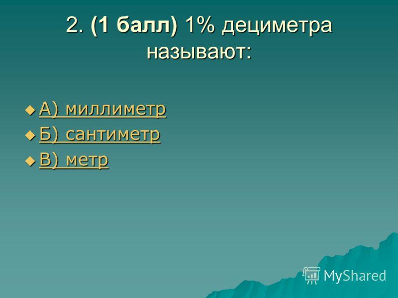 2. (1 балл) 1% дециметра называют: А) миллиметр А) миллиметр А) миллиметр А) миллиметр Б) сантиметр Б) сантиметр Б) сантиметр Б) сантиметр В) метр В) метр В) метр В) метр
