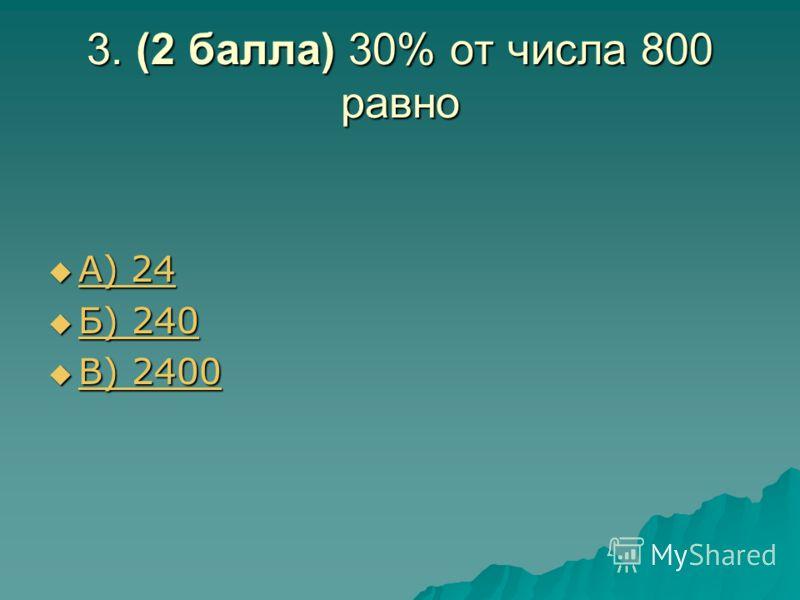 3. (2 балла) 30% от числа 800 равно А) 24 А) 24 А) 24 А) 24 Б) 240 Б) 240 Б) 240 Б) 240 В) 2400 В) 2400 В) 2400 В) 2400