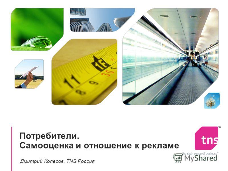 Потребители. Самооценка и отношение к рекламе Дмитрий Колесов, TNS Россия