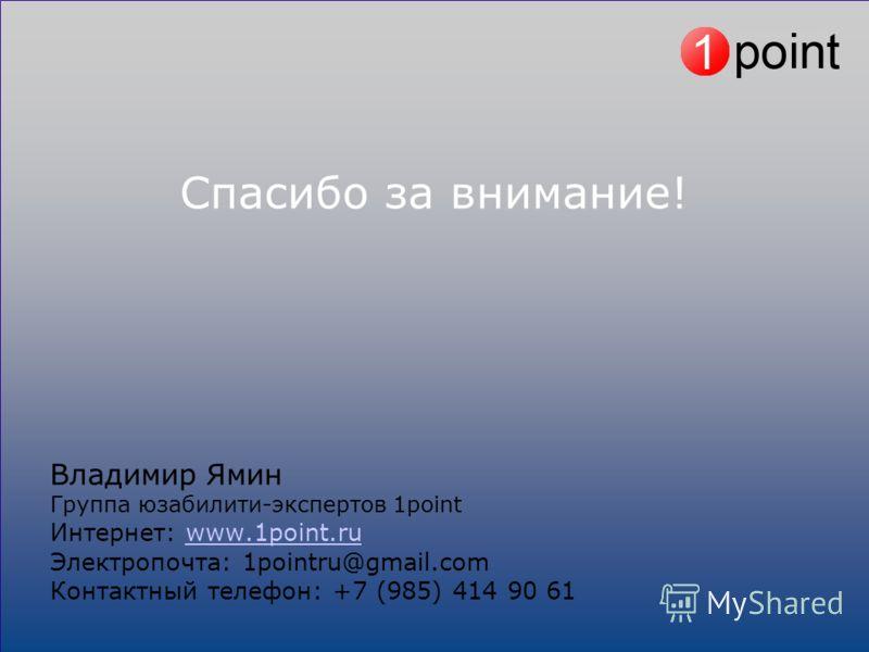 Спасибо за внимание! Владимир Ямин Группа юзабилити-экспертов 1point Интернет: www.1point.ruwww.1point.ru Электропочта: 1pointru@gmail.com Контактный телефон: +7 (985) 414 90 61