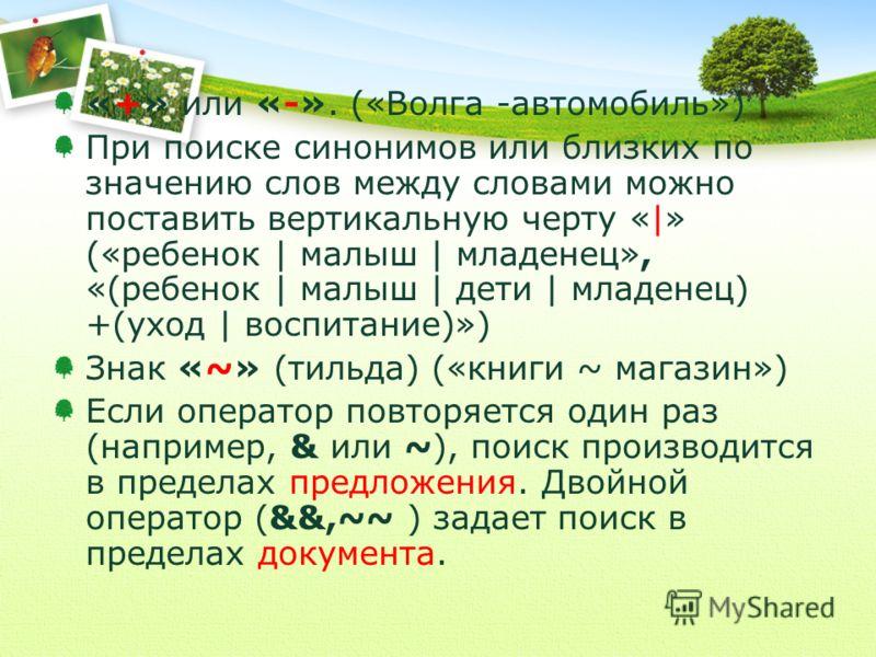«+» или «-». («Волга -автомобиль») При поиске синонимов или близких по значению слов между словами можно поставить вертикальную черту «|» («ребенок | малыш | младенец», «(ребенок | малыш | дети | младенец) +(уход | воспитание)») Знак «~» (тильда) («к